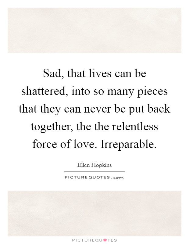 Sad, that lives can be shattered, into so many pieces that they can never be put back together, the the relentless force of love. Irreparable Picture Quote #1