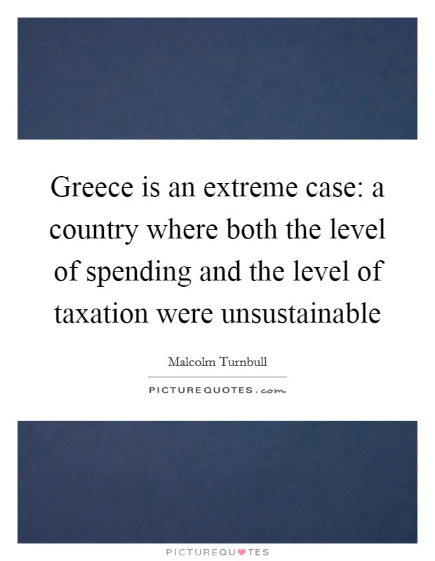 Greece is an extreme case: a country where both the level of spending and the level of taxation were unsustainable Picture Quote #1