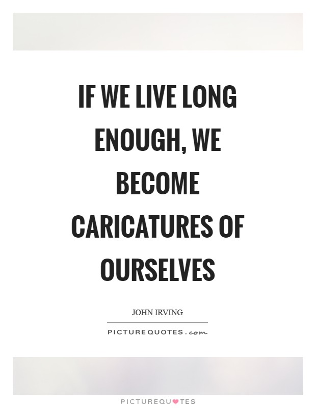 If we live long enough, we become caricatures of ourselves Picture Quote #1