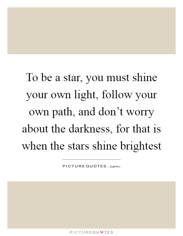 To be a star, you must shine your own light, follow your own path, and don't worry about the darkness, for that is when the stars shine brightest Picture Quote #1