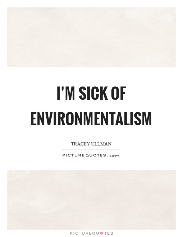 I'm sick of environmentalism Picture Quote #1