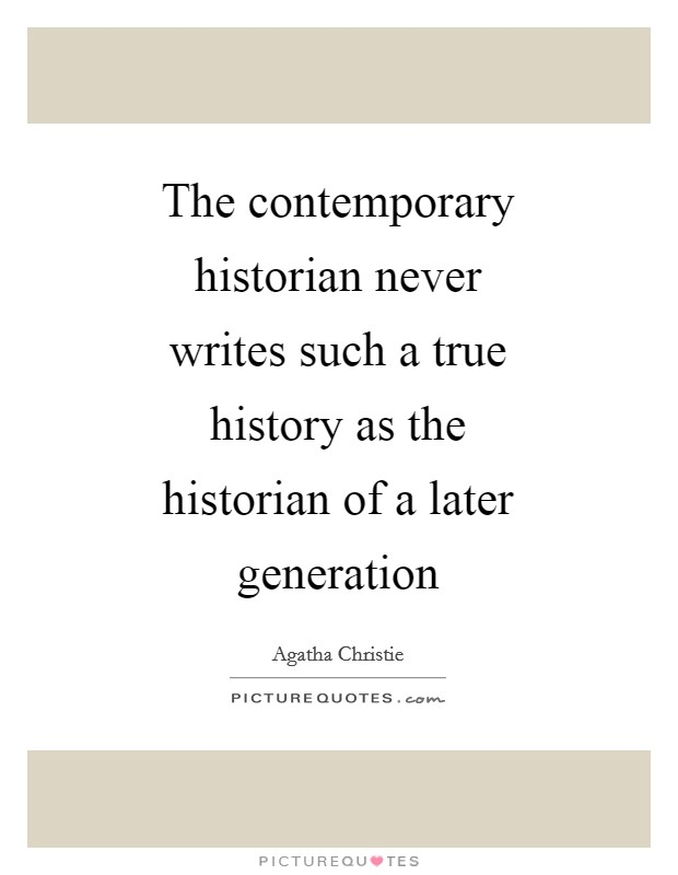 The contemporary historian never writes such a true history as the historian of a later generation Picture Quote #1