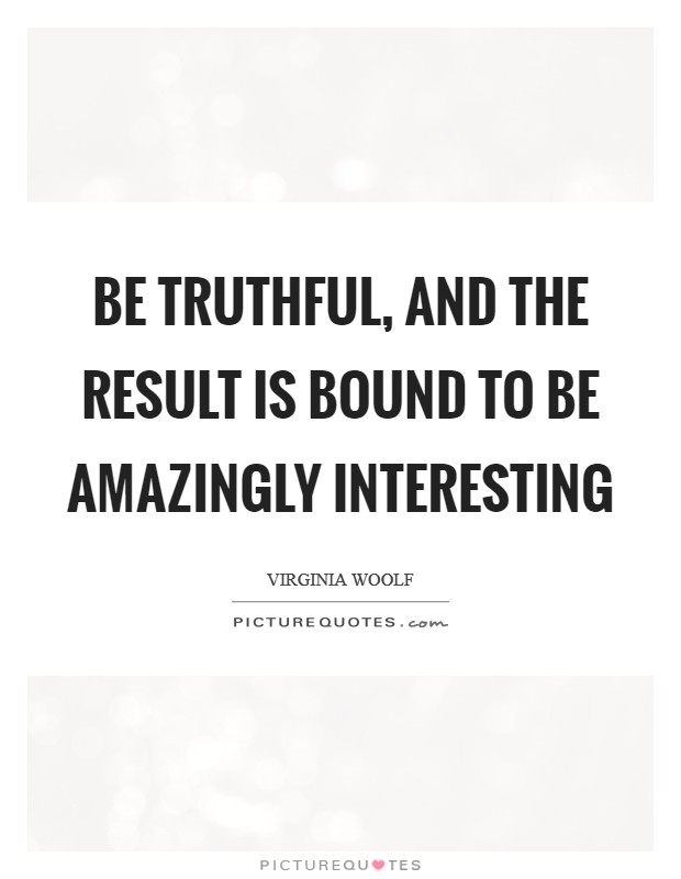Be truthful, and the result is bound to be amazingly interesting Picture Quote #1