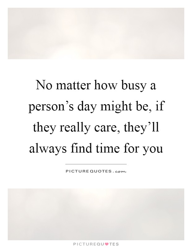 No matter how busy a person's day might be, if they really care, they'll always find time for you Picture Quote #1