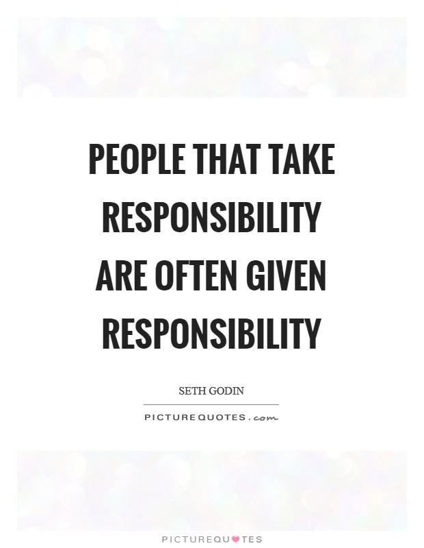 People that take responsibility are often given responsibility Picture Quote #1