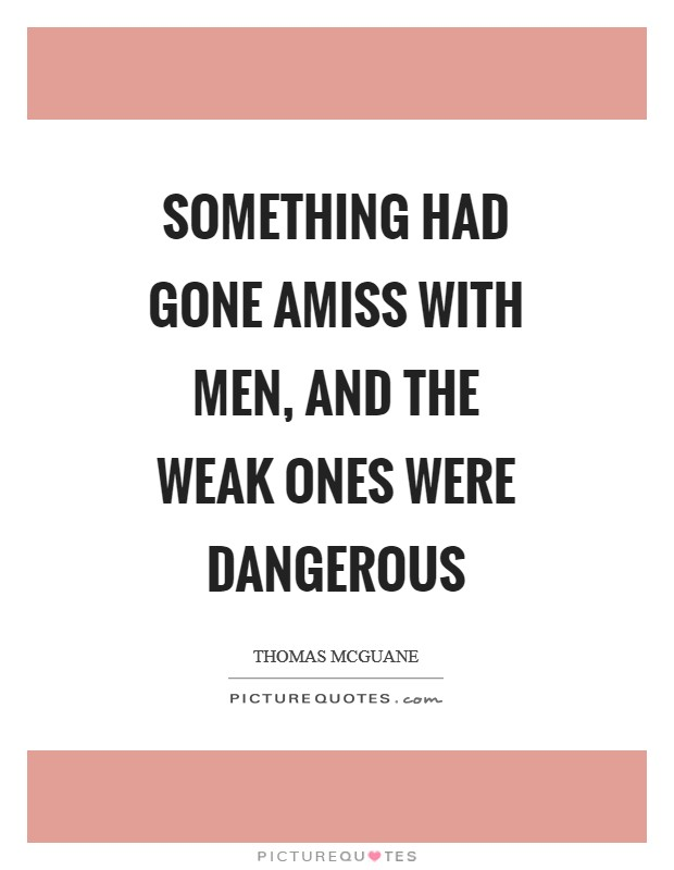 Something had gone amiss with men, and the weak ones were dangerous Picture Quote #1