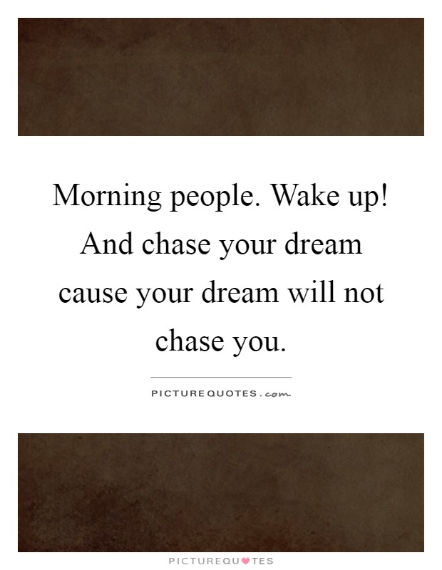 Morning people. Wake up! And chase your dream cause your dream will not chase you Picture Quote #1