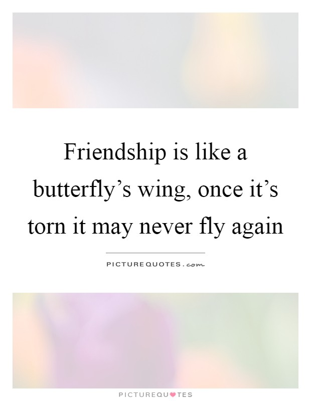 Friendship is like a butterfly's wing, once it's torn it may never fly again Picture Quote #1