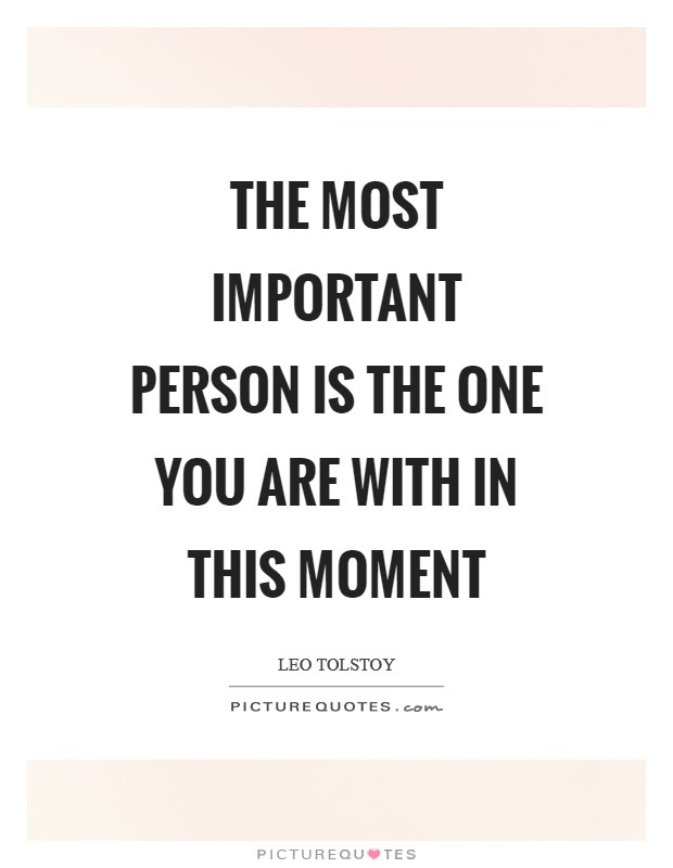 The most important person is the one you are with in this moment Picture Quote #1
