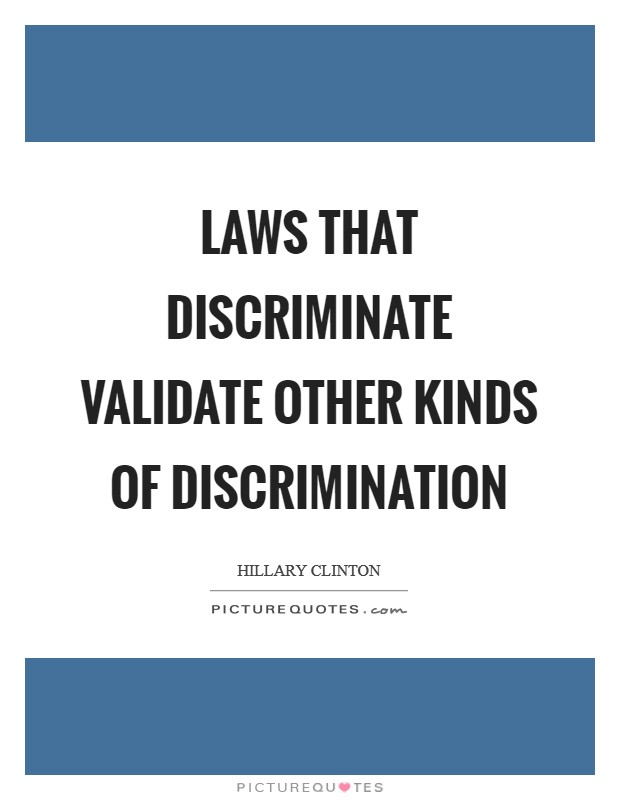 Laws that discriminate validate other kinds of discrimination Picture Quote #1