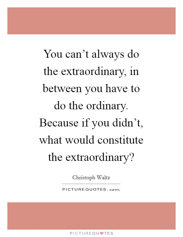 You can't always do the extraordinary, in between you have to do the ordinary. Because if you didn't, what would constitute the extraordinary? Picture Quote #1