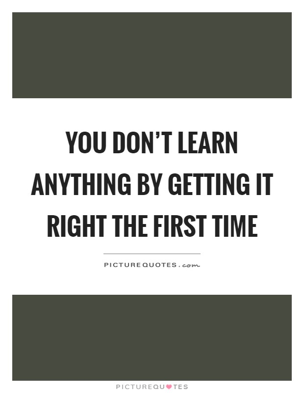 You don't learn anything by getting it right the first time Picture Quote #1