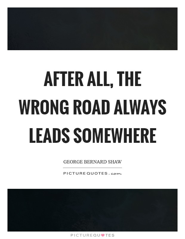 After all, the wrong road always leads somewhere Picture Quote #1
