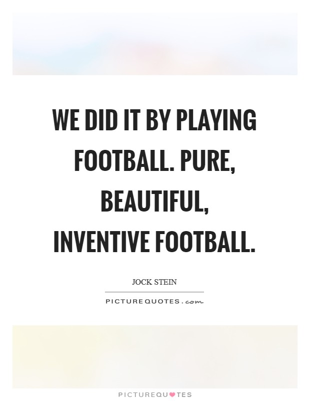 We did it by playing football. Pure, beautiful, inventive football Picture Quote #1