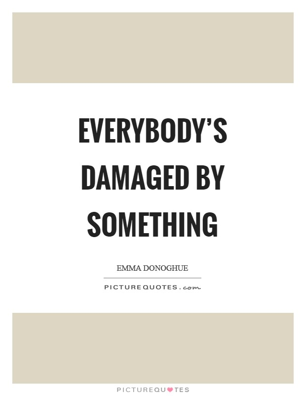 Everybody's damaged by something Picture Quote #1