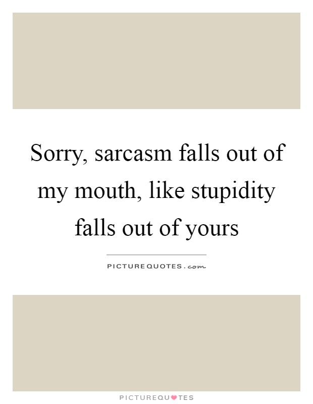 Sorry, sarcasm falls out of my mouth, like stupidity falls out of yours Picture Quote #1