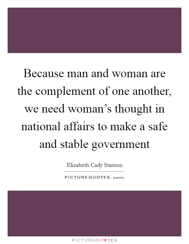 Because man and woman are the complement of one another, we need woman's thought in national affairs to make a safe and stable government Picture Quote #1