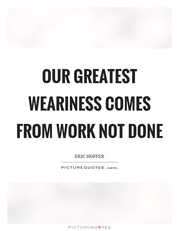 Our greatest weariness comes from work not done Picture Quote #1