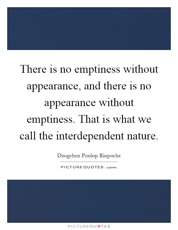There is no emptiness without appearance, and there is no appearance without emptiness. That is what we call the interdependent nature Picture Quote #1