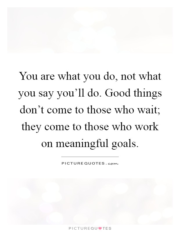 You are what you do, not what you say you'll do. Good things don't come to those who wait; they come to those who work on meaningful goals Picture Quote #1
