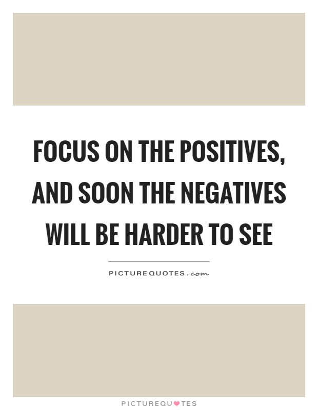 Focus on the positives, and soon the negatives will be harder to see Picture Quote #1