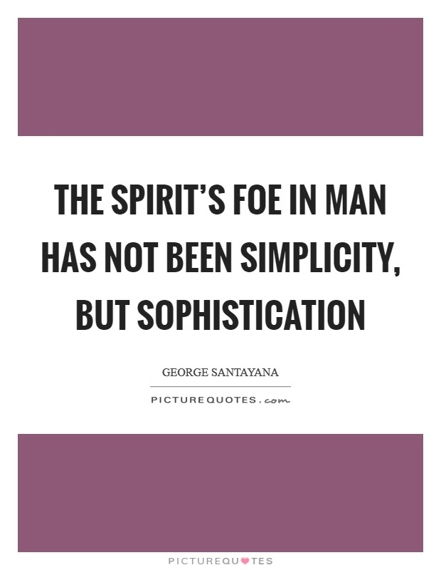 The spirit's foe in man has not been simplicity, but sophistication Picture Quote #1