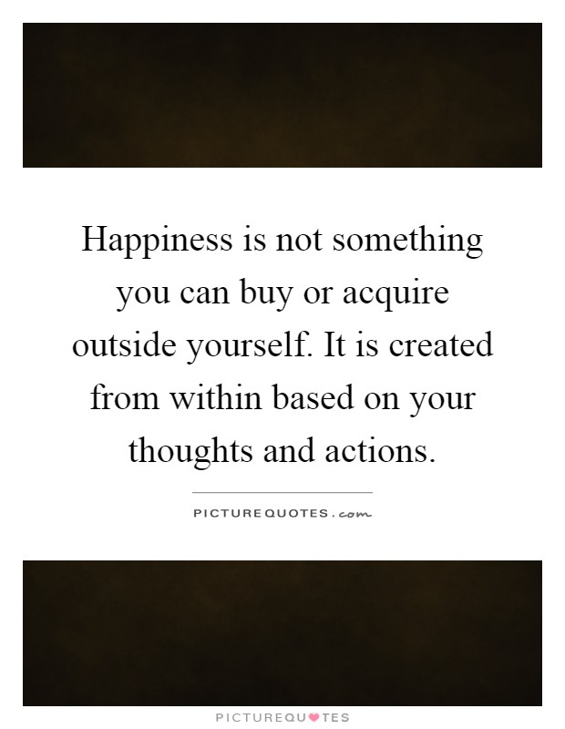 Happiness is not something you can buy or acquire outside yourself. It is created from within based on your thoughts and actions Picture Quote #1