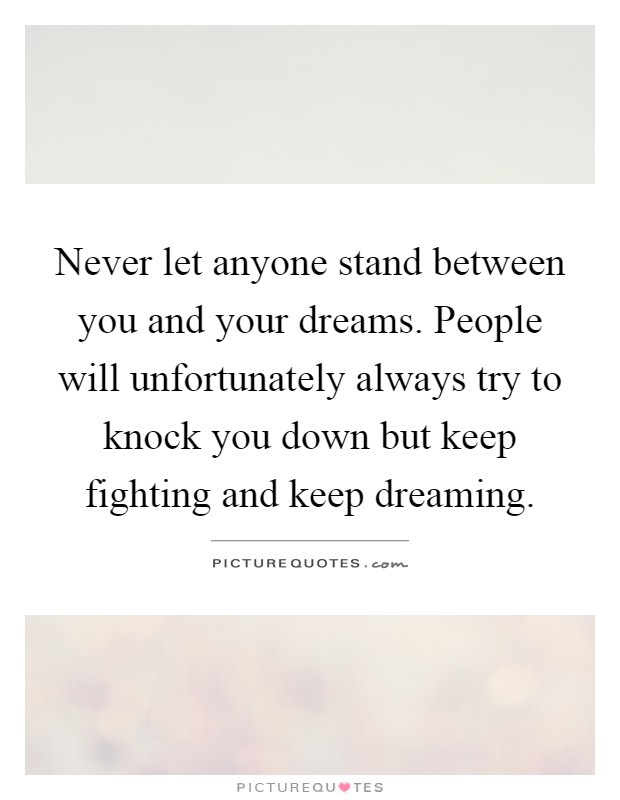 Never let anyone stand between you and your dreams. People will unfortunately always try to knock you down but keep fighting and keep dreaming Picture Quote #1
