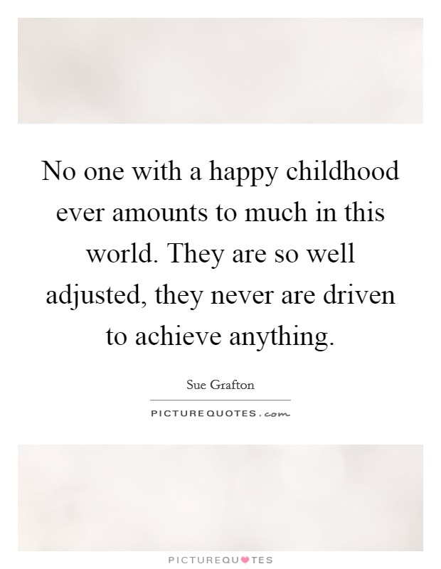 No one with a happy childhood ever amounts to much in this world. They are so well adjusted, they never are driven to achieve anything Picture Quote #1