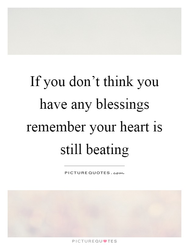 If you don't think you have any blessings remember your heart is still beating Picture Quote #1