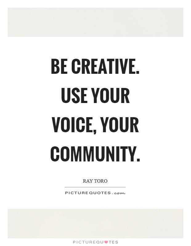 Be creative. Use your voice, your community Picture Quote #1