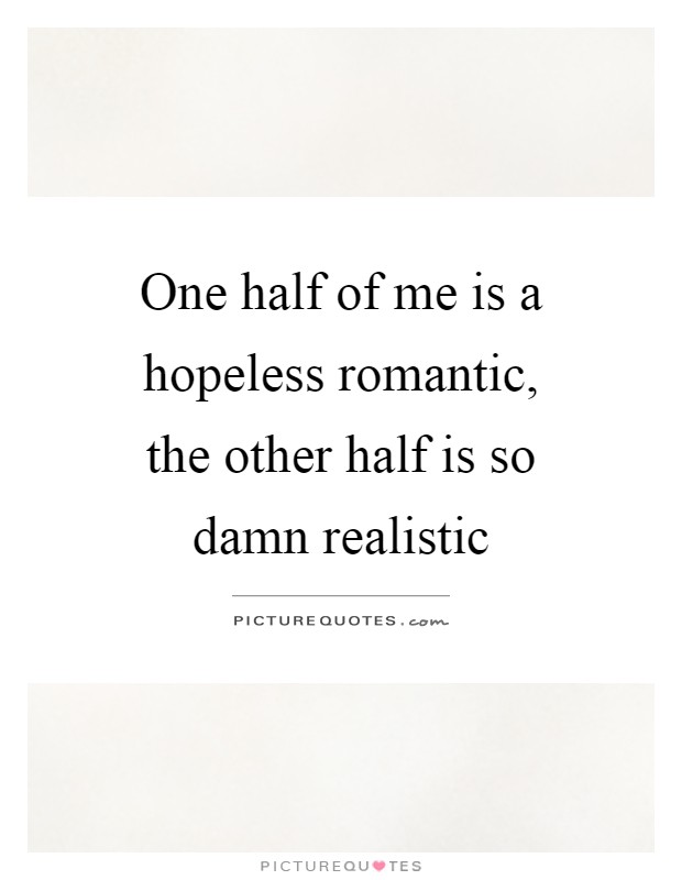 One half of me is a hopeless romantic, the other half is so ...