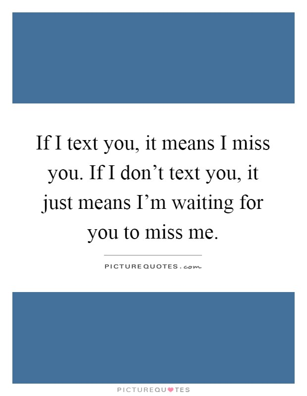 If I text you, it means I miss you. If I don't text you, it just means I'm waiting for you to miss me Picture Quote #1