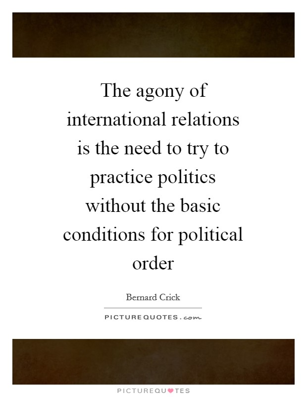 The agony of international relations is the need to try to practice politics without the basic conditions for political order Picture Quote #1