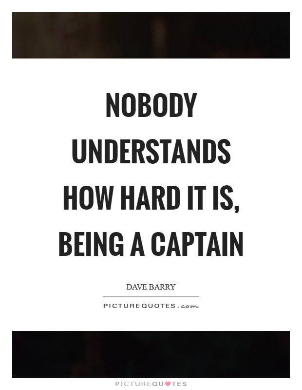Nobody understands how hard it is, being a captain Picture Quote #1