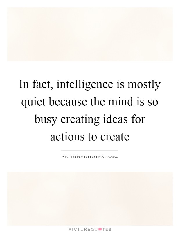 In fact, intelligence is mostly quiet because the mind is so busy creating ideas for actions to create Picture Quote #1