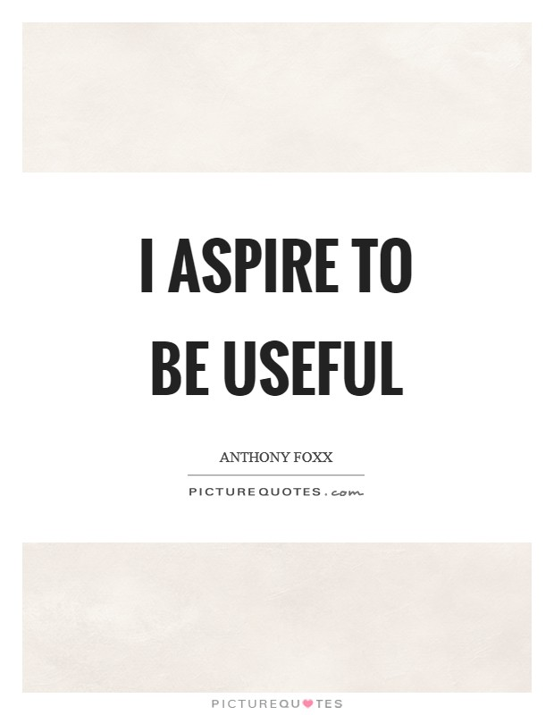 I aspire to be useful Picture Quote #1