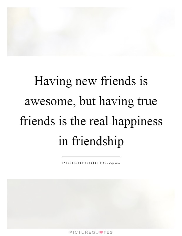 Having new friends is awesome, but having true friends is the real happiness in friendship Picture Quote #1