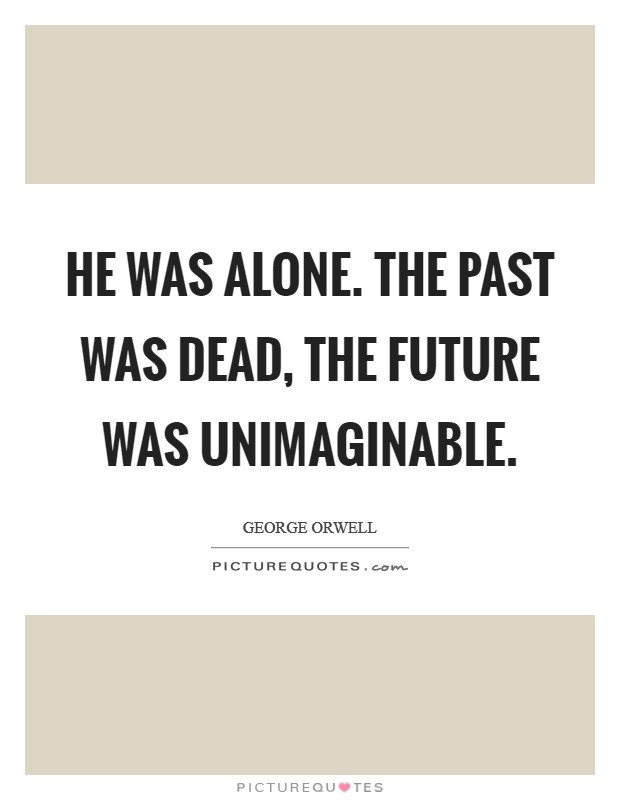 He was alone. The past was dead, the future was unimaginable Picture Quote #1