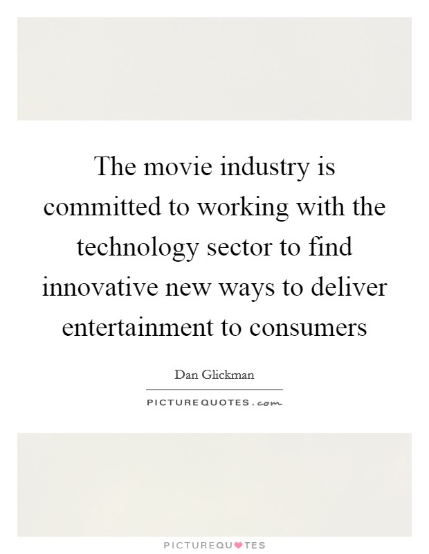 The movie industry is committed to working with the technology sector to find innovative new ways to deliver entertainment to consumers Picture Quote #1