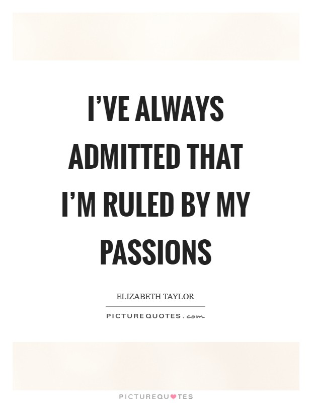I've always admitted that I'm ruled by my passions Picture Quote #1