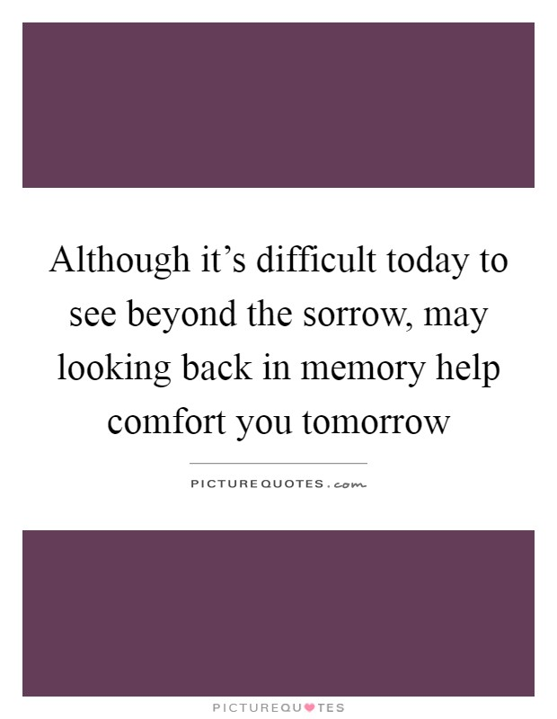Although it's difficult today to see beyond the sorrow, may looking back in memory help comfort you tomorrow Picture Quote #1