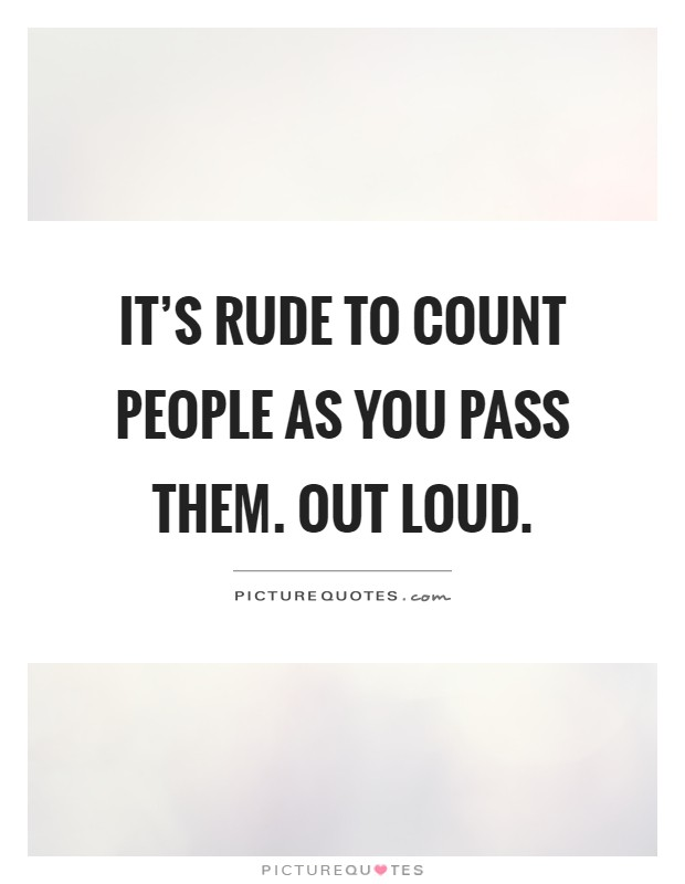 It's rude to count people as you pass them. Out loud Picture Quote #1