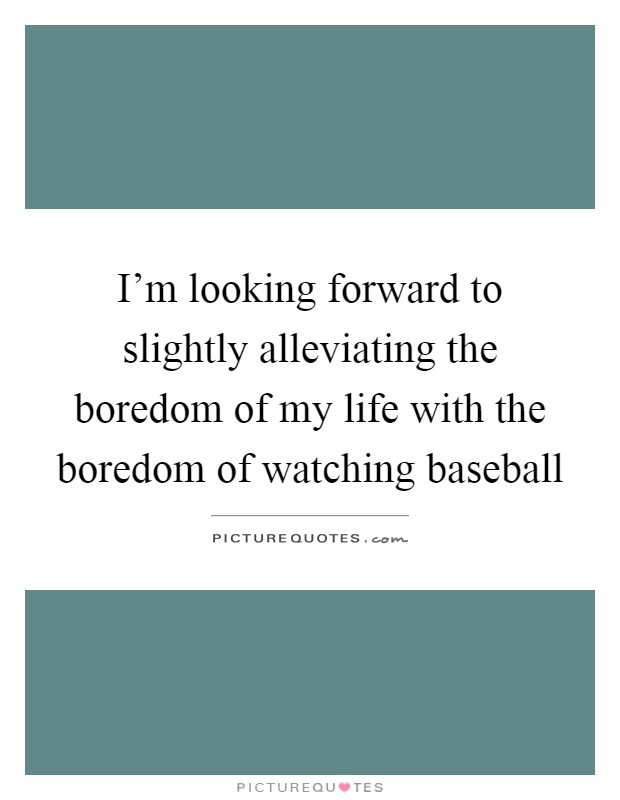 I'm looking forward to slightly alleviating the boredom of my life with the boredom of watching baseball Picture Quote #1
