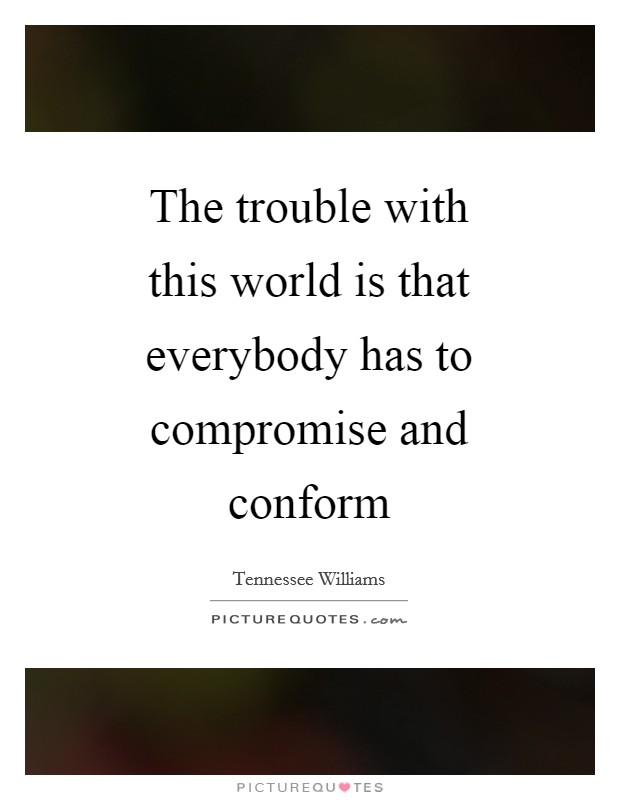 The trouble with this world is that everybody has to compromise and conform Picture Quote #1