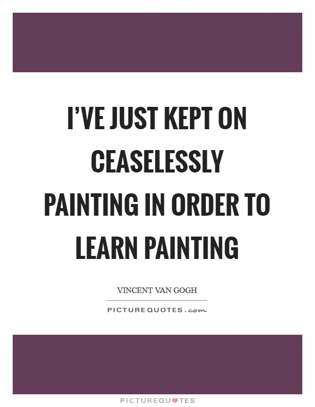 I've just kept on ceaselessly painting in order to learn painting Picture Quote #1