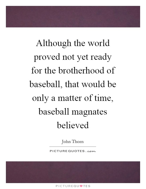 Although the world proved not yet ready for the brotherhood of baseball, that would be only a matter of time, baseball magnates believed Picture Quote #1