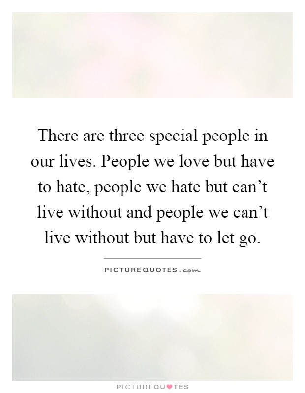 There are three special people in our lives. People we love but have to hate, people we hate but can't live without and people we can't live without but have to let go Picture Quote #1