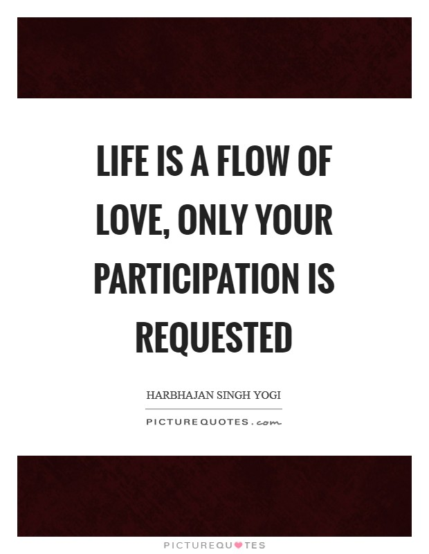 Life is a flow of love, only your participation is requested Picture Quote #1