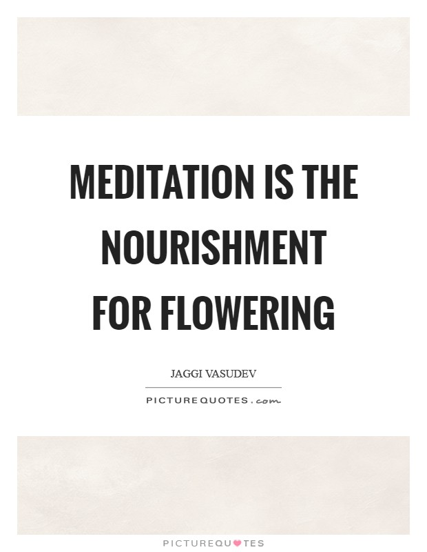 Meditation is the nourishment for flowering Picture Quote #1